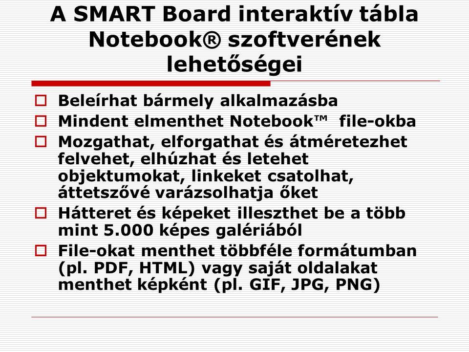 A SMART Board interaktív tábla Notebook® szoftverének lehetőségei  Beleírhat bármely alkalmazásba  Mindent elmenthet Notebook™ file-okba  Mozgathat, elforgathat és átméretezhet felvehet, elhúzhat és letehet objektumokat, linkeket csatolhat, áttetszővé varázsolhatja őket  Hátteret és képeket illeszthet be a több mint 5.000 képes galériából  File-okat menthet többféle formátumban (pl.