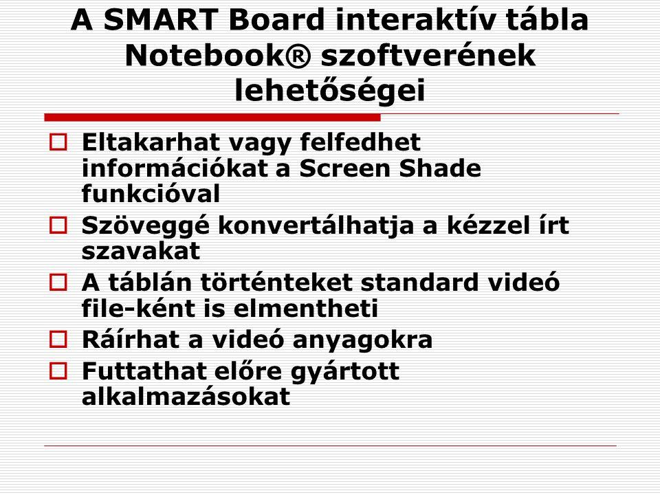 A SMART Board interaktív tábla Notebook® szoftverének lehetőségei  Eltakarhat vagy felfedhet információkat a Screen Shade funkcióval  Szöveggé konvertálhatja a kézzel írt szavakat  A táblán történteket standard videó file-ként is elmentheti  Ráírhat a videó anyagokra  Futtathat előre gyártott alkalmazásokat