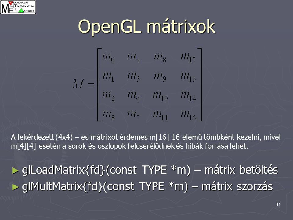 11 OpenGL mátrixok A lekérdezett (4x4) – es mátrixot érdemes m[16] 16 elemű tömbként kezelni, mivel m[4][4] esetén a sorok és oszlopok felcserélődnek és hibák forrása lehet.