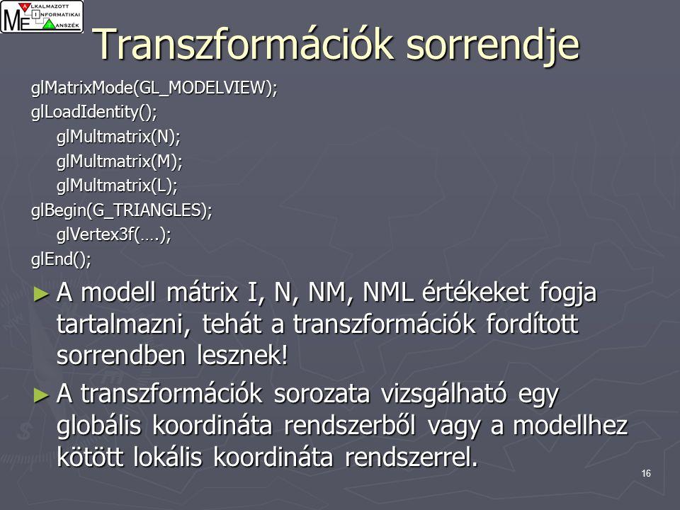 16 Transzformációk sorrendje glMatrixMode(GL_MODELVIEW);glLoadIdentity();glMultmatrix(N);glMultmatrix(M);glMultmatrix(L);glBegin(G_TRIANGLES);glVertex3f(….);glEnd(); ► A modell mátrix I, N, NM, NML értékeket fogja tartalmazni, tehát a transzformációk fordított sorrendben lesznek.