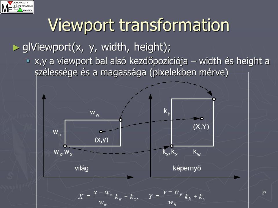 27 Viewport transformation ► glViewport(x, y, width, height);  x,y a viewport bal alsó kezdőpozíciója – width és height a szélessége és a magassága (pixelekben mérve)