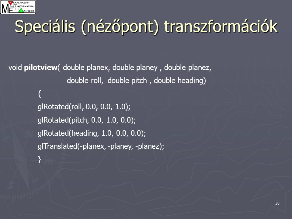 31 Speciális (nézőpont) transzformációk void polarview( double distance, double twist, double elevation, double azimuth) { glTranslated(0.0, 0.0, -distance); glRotated(-twist, 0.0, 0.0, 1.0); glRotated(-elevation, 1.0, 0.0, 0.0); glRotated(azimuth, 0.0, 0.0, 1.0); }