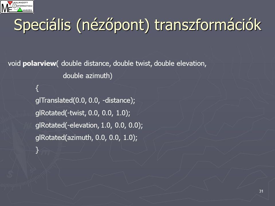 31 Speciális (nézőpont) transzformációk void polarview( double distance, double twist, double elevation, double azimuth) { glTranslated(0.0, 0.0, -distance); glRotated(-twist, 0.0, 0.0, 1.0); glRotated(-elevation, 1.0, 0.0, 0.0); glRotated(azimuth, 0.0, 0.0, 1.0); }