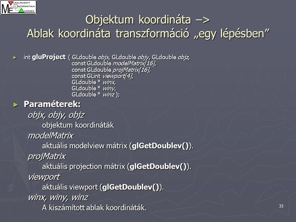 "34 Ablak koordináta –> Objektum koordináta transzformáció ""egy lépésben int gluUnProject ( GLdouble winx, GLdouble winy, GLdouble winz, const GLdouble modelMatrix[16], const GLdouble projMatrix[16], const GLint viewport[4], GLdouble *objx, GLdouble *objy, GLdouble *objz ); Parameters: winx, winy, winz The window coordinates to be mapped."