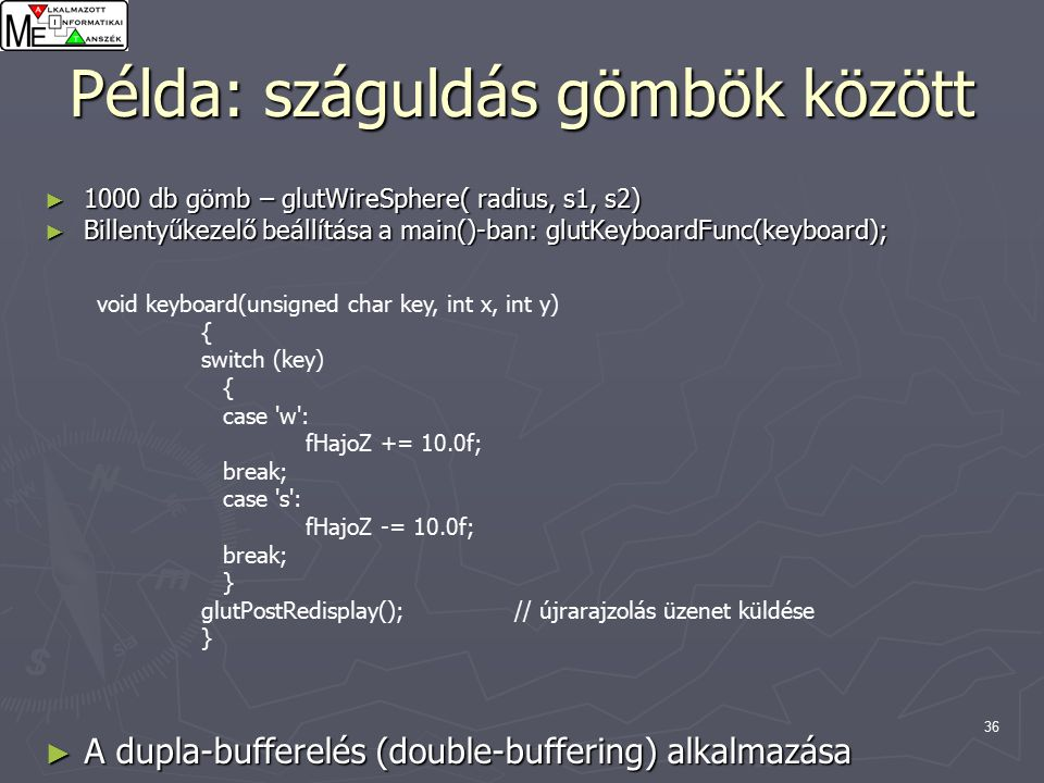 37 Példa: száguldás gömbök között void display(void) { glClearColor (0.0, 0.0, 0.0, 0.0); glClear (GL_COLOR_BUFFER_BIT); glColor3f (1.0, 1.0, 1.0); glLoadIdentity (); // egységmátrix // // nézőpont transzformáció viewing transformation // glTranslatef(-150.0,-150.0, fHajoZ); // // model transzformacio // for(int i = 0; i < GOMBOKSZAMA; i++ ) { glTranslatef(posx, posy, posz); glutWireSphere(2.0, 10.0, 10.0); glTranslatef(-posx, -posy, -posz); }