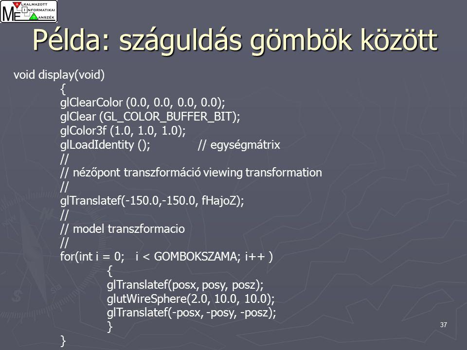 37 Példa: száguldás gömbök között void display(void) { glClearColor (0.0, 0.0, 0.0, 0.0); glClear (GL_COLOR_BUFFER_BIT); glColor3f (1.0, 1.0, 1.0); glLoadIdentity (); // egységmátrix // // nézőpont transzformáció viewing transformation // glTranslatef(-150.0,-150.0, fHajoZ); // // model transzformacio // for(int i = 0; i < GOMBOKSZAMA; i++ ) { glTranslatef(posx, posy, posz); glutWireSphere(2.0, 10.0, 10.0); glTranslatef(-posx, -posy, -posz); }