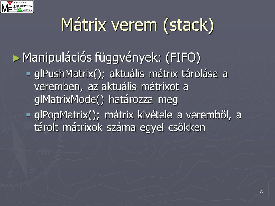 39 Mátrix verem (stack) ► Manipulációs függvények: (FIFO)  glPushMatrix(); aktuális mátrix tárolása a veremben, az aktuális mátrixot a glMatrixMode() határozza meg  glPopMatrix(); mátrix kivétele a veremből, a tárolt mátrixok száma egyel csökken