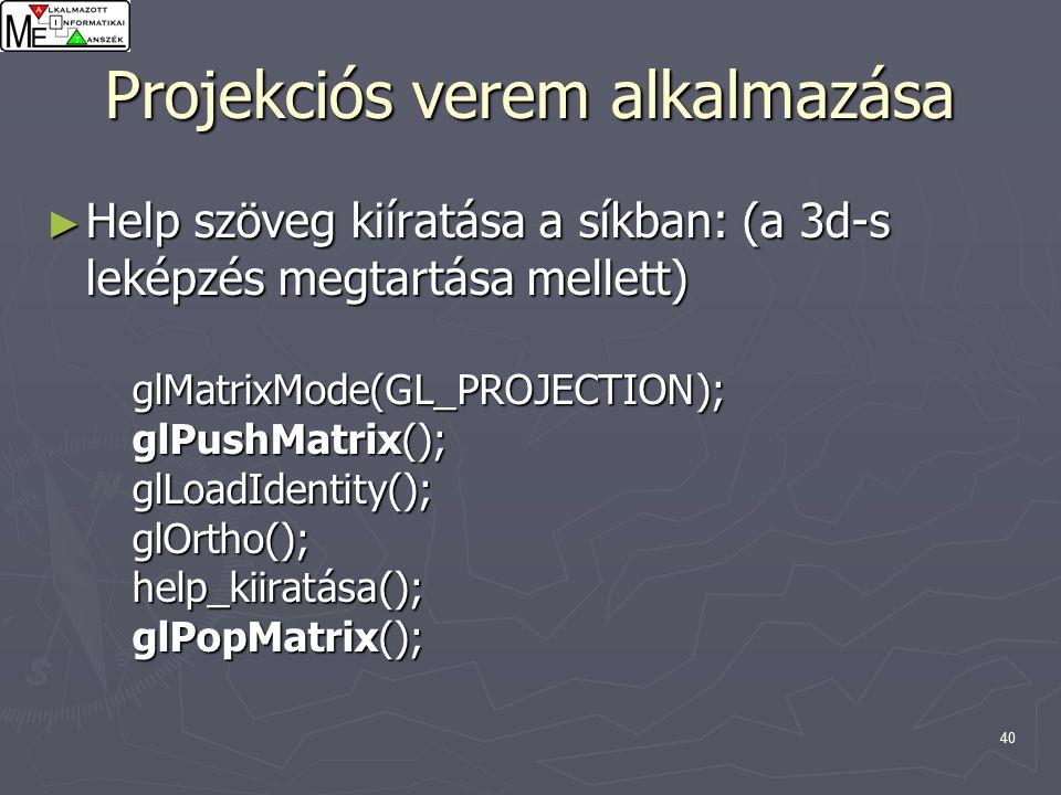 40 Projekciós verem alkalmazása ► Help szöveg kiíratása a síkban: (a 3d-s leképzés megtartása mellett) glMatrixMode(GL_PROJECTION); glPushMatrix(); glLoadIdentity(); glOrtho(); help_kiiratása(); glPopMatrix();