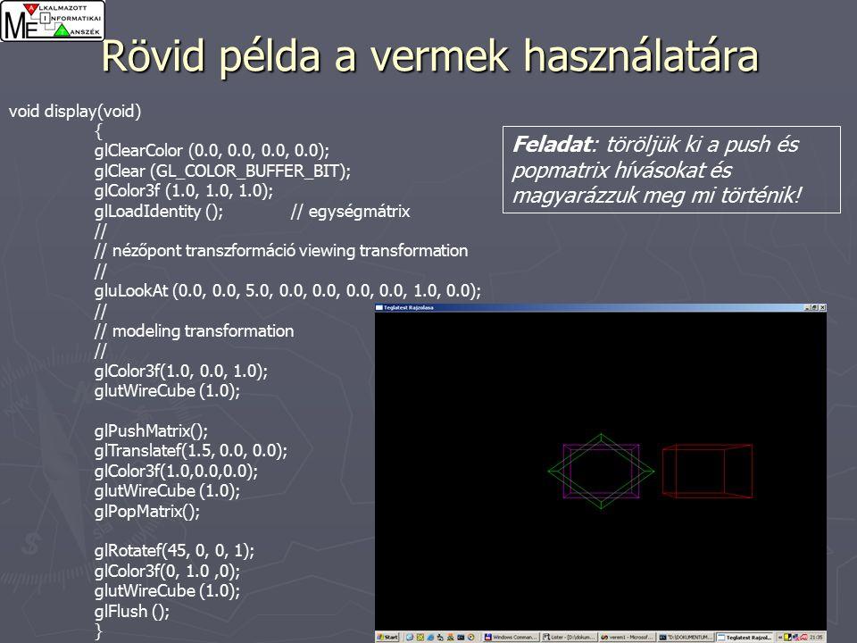 41 Rövid példa a vermek használatára void display(void) { glClearColor (0.0, 0.0, 0.0, 0.0); glClear (GL_COLOR_BUFFER_BIT); glColor3f (1.0, 1.0, 1.0); glLoadIdentity (); // egységmátrix // // nézőpont transzformáció viewing transformation // gluLookAt (0.0, 0.0, 5.0, 0.0, 0.0, 0.0, 0.0, 1.0, 0.0); // // modeling transformation // glColor3f(1.0, 0.0, 1.0); glutWireCube (1.0); glPushMatrix(); glTranslatef(1.5, 0.0, 0.0); glColor3f(1.0,0.0,0.0); glutWireCube (1.0); glPopMatrix(); glRotatef(45, 0, 0, 1); glColor3f(0, 1.0,0); glutWireCube (1.0); glFlush (); } Feladat: töröljük ki a push és popmatrix hívásokat és magyarázzuk meg mi történik!