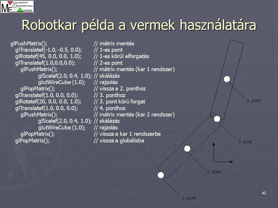 42 Robotkar példa a vermek használatára glPushMatrix();// mátrix mentés glTranslatef(-1.0, -0.5, 0.0);// 1-es pont glRotatef(45, 0.0, 0.0, 1.0);// 1-es körül elforgatás glTranslatef(1.0,0.0,0.0);// 2-es pont glPushMatrix();// mátrix mentés (kar 1 rendszer) glScalef(2.0, 0.4, 1.0);// skálázás glutWireCube (1.0);// rajzolás glPopMatrix();// vissza a 2.