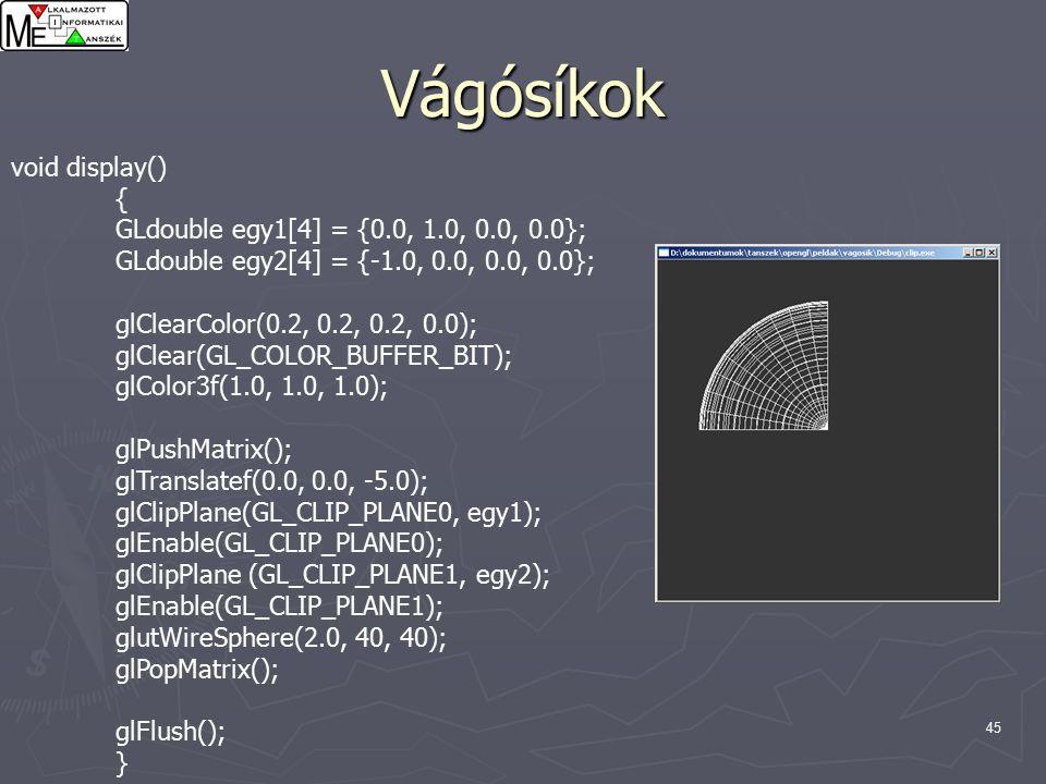 45 Vágósíkok void display() { GLdouble egy1[4] = {0.0, 1.0, 0.0, 0.0}; GLdouble egy2[4] = {-1.0, 0.0, 0.0, 0.0}; glClearColor(0.2, 0.2, 0.2, 0.0); glClear(GL_COLOR_BUFFER_BIT); glColor3f(1.0, 1.0, 1.0); glPushMatrix(); glTranslatef(0.0, 0.0, -5.0); glClipPlane(GL_CLIP_PLANE0, egy1); glEnable(GL_CLIP_PLANE0); glClipPlane (GL_CLIP_PLANE1, egy2); glEnable(GL_CLIP_PLANE1); glutWireSphere(2.0, 40, 40); glPopMatrix(); glFlush(); }