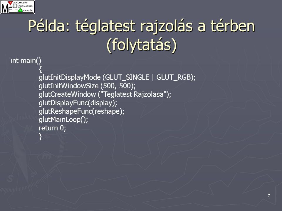 7 Példa: téglatest rajzolás a térben (folytatás) int main() { glutInitDisplayMode (GLUT_SINGLE | GLUT_RGB); glutInitWindowSize (500, 500); glutCreateWindow ( Teglatest Rajzolasa ); glutDisplayFunc(display); glutReshapeFunc(reshape); glutMainLoop(); return 0; }