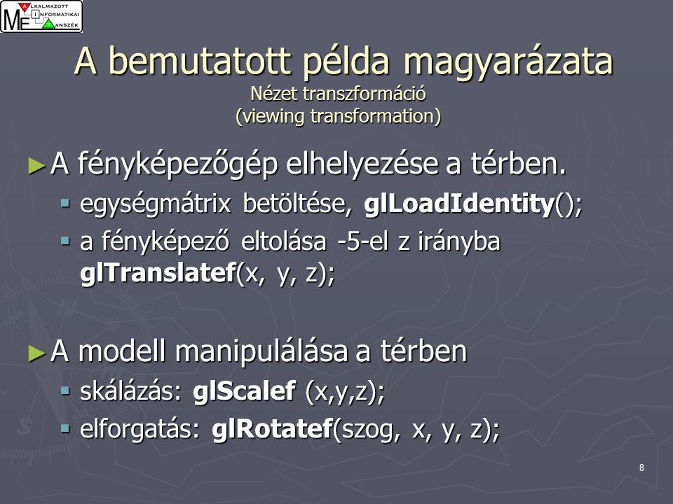 8 A bemutatott példa magyarázata Nézet transzformáció (viewing transformation) A bemutatott példa magyarázata Nézet transzformáció (viewing transformation) ► A fényképezőgép elhelyezése a térben.