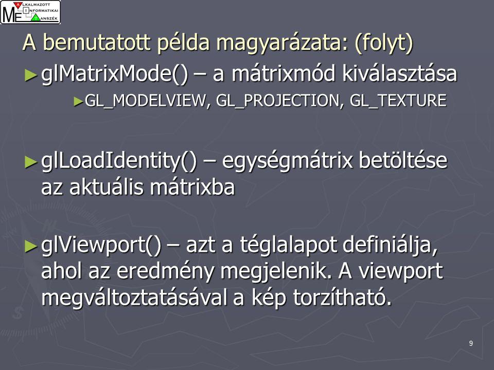 9 ► glMatrixMode() – a mátrixmód kiválasztása ► GL_MODELVIEW, GL_PROJECTION, GL_TEXTURE ► glLoadIdentity() – egységmátrix betöltése az aktuális mátrixba ► glViewport() – azt a téglalapot definiálja, ahol az eredmény megjelenik.
