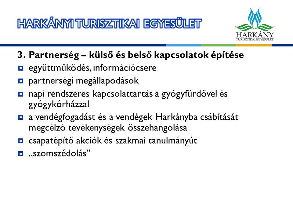 """3.Partnerség – külső és belső kapcsolatok építése  együttműködés, információcsere  partnerségi megállapodások  napi rendszeres kapcsolattartás a gyógyfürdővel és gyógykórházzal  a vendégfogadást és a vendégek Harkányba csábítását megcélzó tevékenységek összehangolása  csapatépítő akciók és szakmai tanulmányút  """"szomszédolás"""