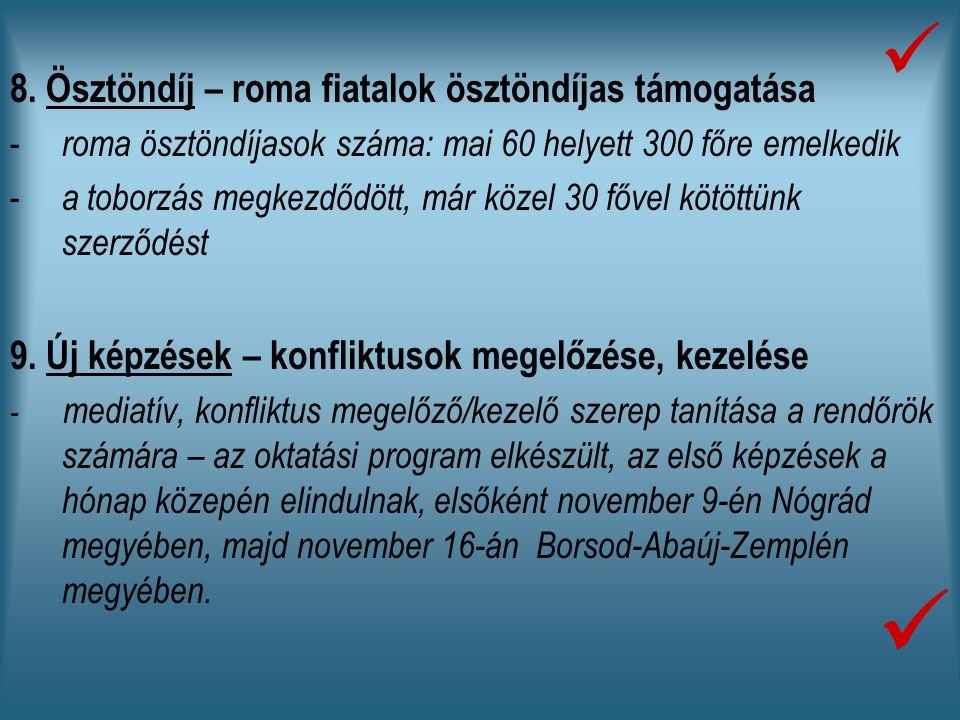 8. Ösztöndíj – roma fiatalok ösztöndíjas támogatása - roma ösztöndíjasok száma: mai 60 helyett 300 főre emelkedik - a toborzás megkezdődött, már közel