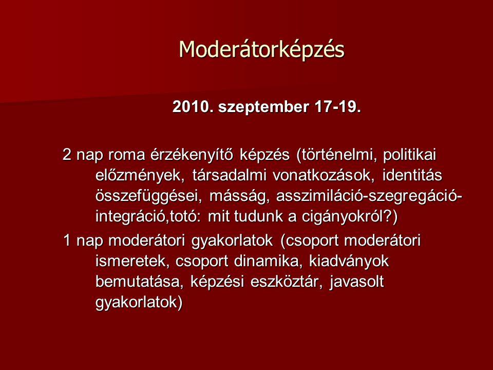 Moderátorképzés Moderátorképzés 2010. szeptember 17-19. 2 nap roma érzékenyítő képzés (történelmi, politikai előzmények, társadalmi vonatkozások, iden