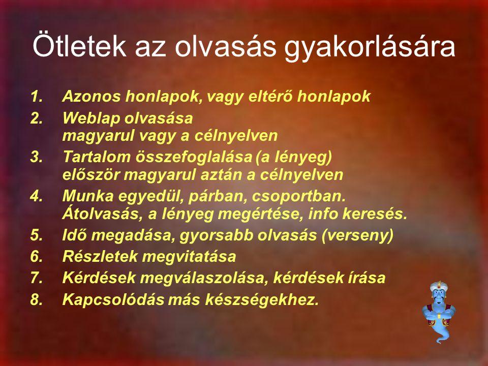 Ötletek az olvasás gyakorlására 1.Azonos honlapok, vagy eltérő honlapok 2.Weblap olvasása magyarul vagy a célnyelven 3.Tartalom összefoglalása (a lényeg) először magyarul aztán a célnyelven 4.Munka egyedül, párban, csoportban.