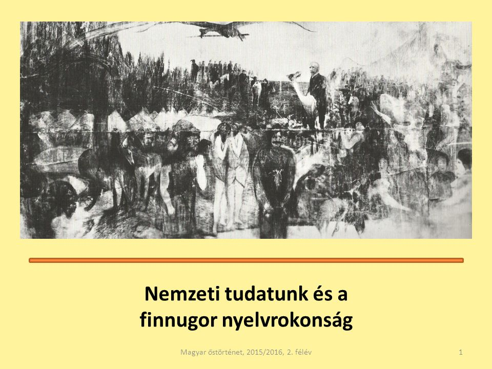 Nemzeti tudatunk és a finnugor nyelvrokonság Magyar őstörténet, 2015/2016, 2. félév1