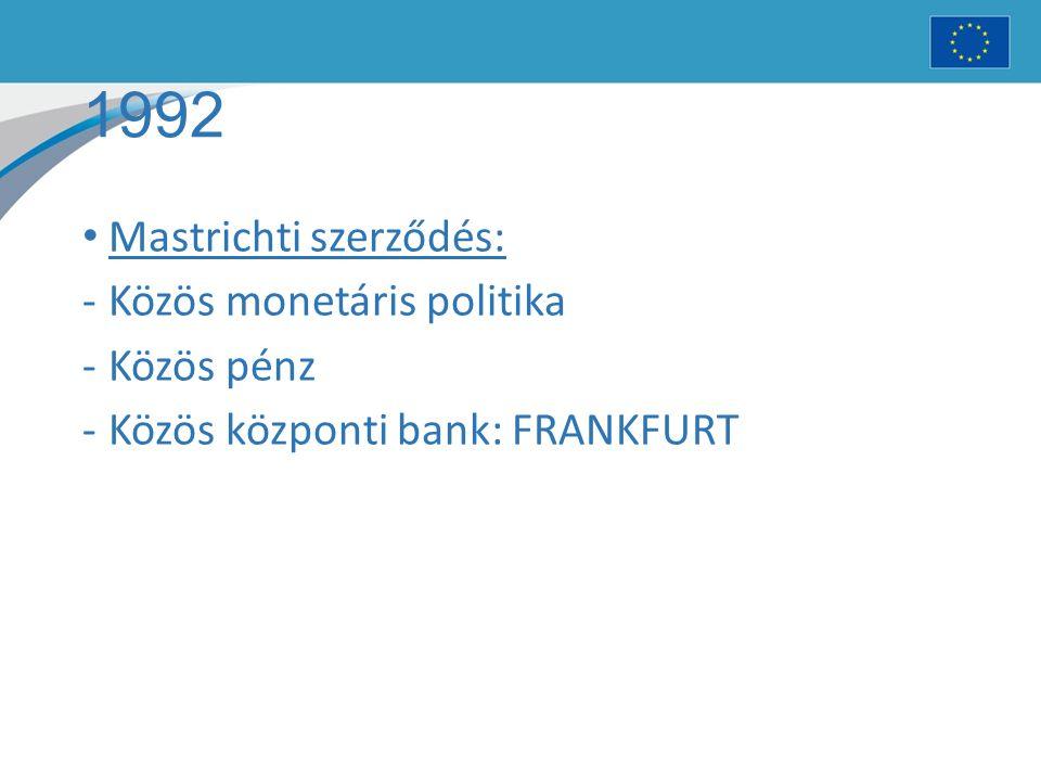 1992 Mastrichti szerződés: -Közös monetáris politika -Közös pénz -Közös központi bank: FRANKFURT