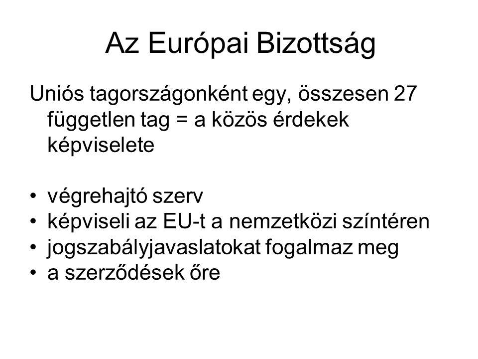 Az Európai Bizottság Uniós tagországonként egy, összesen 27 független tag = a közös érdekek képviselete végrehajtó szerv képviseli az EU-t a nemzetközi színtéren jogszabályjavaslatokat fogalmaz meg a szerződések őre