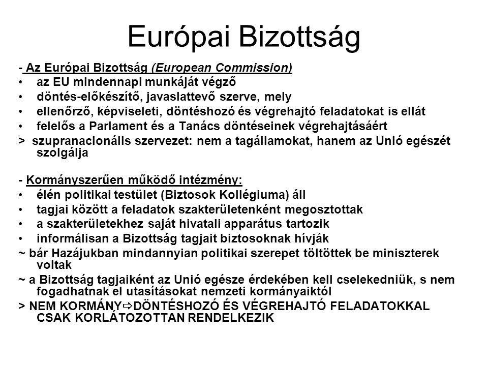 Európai Bizottság - Az Európai Bizottság (European Commission) az EU mindennapi munkáját végző döntés-előkészítő, javaslattevő szerve, mely ellenőrző, képviseleti, döntéshozó és végrehajtó feladatokat is ellát felelős a Parlament és a Tanács döntéseinek végrehajtásáért > szupranacionális szervezet: nem a tagállamokat, hanem az Unió egészét szolgálja - Kormányszerűen működő intézmény: élén politikai testület (Biztosok Kollégiuma) áll tagjai között a feladatok szakterületenként megosztottak a szakterületekhez saját hivatali apparátus tartozik informálisan a Bizottság tagjait biztosoknak hívják ~ bár Hazájukban mindannyian politikai szerepet töltöttek be miniszterek voltak ~ a Bizottság tagjaiként az Unió egésze érdekében kell cselekedniük, s nem fogadhatnak el utasításokat nemzeti kormányaiktól > NEM KORMÁNY  DÖNTÉSHOZÓ ÉS VÉGREHAJTÓ FELADATOKKAL CSAK KORLÁTOZOTTAN RENDELKEZIK