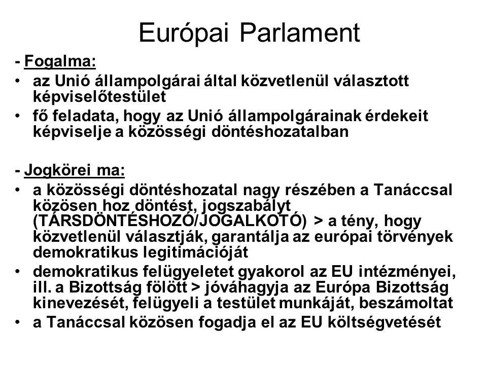 Európai Parlament - Fogalma: az Unió állampolgárai által közvetlenül választott képviselőtestület fő feladata, hogy az Unió állampolgárainak érdekeit képviselje a közösségi döntéshozatalban - Jogkörei ma: a közösségi döntéshozatal nagy részében a Tanáccsal közösen hoz döntést, jogszabályt (TÁRSDÖNTÉSHOZÓ/JOGALKOTÓ) > a tény, hogy közvetlenül választják, garantálja az európai törvények demokratikus legitimációját demokratikus felügyeletet gyakorol az EU intézményei, ill.