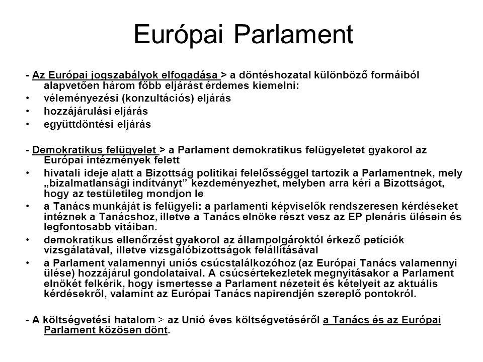 """Európai Parlament - Az Európai jogszabályok elfogadása > a döntéshozatal különböző formáiból alapvetően három főbb eljárást érdemes kiemelni: véleményezési (konzultációs) eljárás hozzájárulási eljárás együttdöntési eljárás - Demokratikus felügyelet > a Parlament demokratikus felügyeletet gyakorol az Európai intézmények felett hivatali ideje alatt a Bizottság politikai felelősséggel tartozik a Parlamentnek, mely """"bizalmatlansági indítványt kezdeményezhet, melyben arra kéri a Bizottságot, hogy az testületileg mondjon le a Tanács munkáját is felügyeli: a parlamenti képviselők rendszeresen kérdéseket intéznek a Tanácshoz, illetve a Tanács elnöke részt vesz az EP plenáris ülésein és legfontosabb vitáiban."""