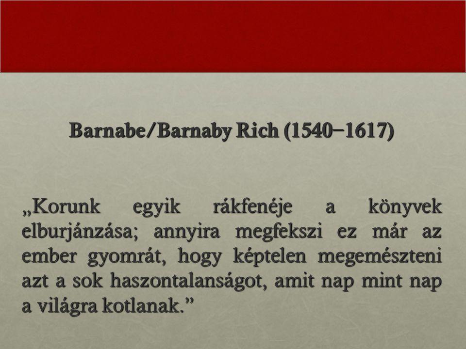 """Barnabe/Barnaby Rich (1540 − 1617) """"Korunk egyik rákfenéje a könyvek elburjánzása; annyira megfekszi ez már az ember gyomrát, hogy képtelen megemészteni azt a sok haszontalanságot, amit nap mint nap a világra kotlanak."""