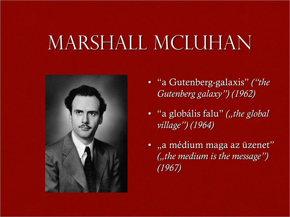 "Marshall MCLuhan a Gutenberg-galaxis ( the Gutenberg galaxy ) (1962) a Gutenberg-galaxis ( the Gutenberg galaxy ) (1962) a globális falu (""the global village ) (1964) a globális falu (""the global village ) (1964) ""a médium maga az üzenet (""the medium is the message ) (1967)""a médium maga az üzenet (""the medium is the message ) (1967)"