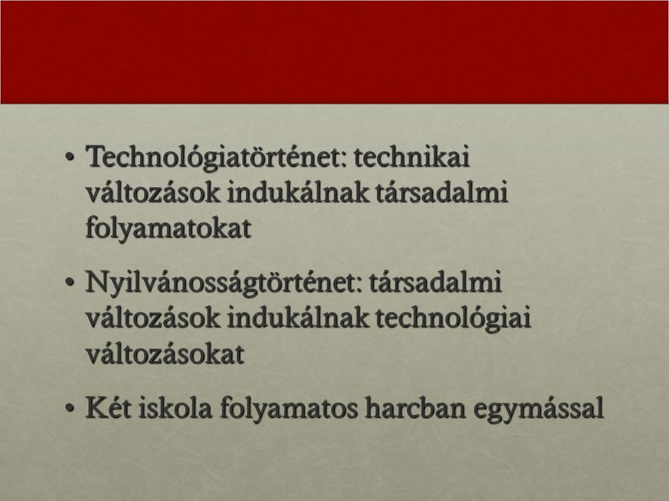 Technológiatörténet: technikai változások indukálnak társadalmi folyamatokatTechnológiatörténet: technikai változások indukálnak társadalmi folyamatokat Nyilvánosságtörténet: társadalmi változások indukálnak technológiai változásokatNyilvánosságtörténet: társadalmi változások indukálnak technológiai változásokat Két iskola folyamatos harcban egymássalKét iskola folyamatos harcban egymással