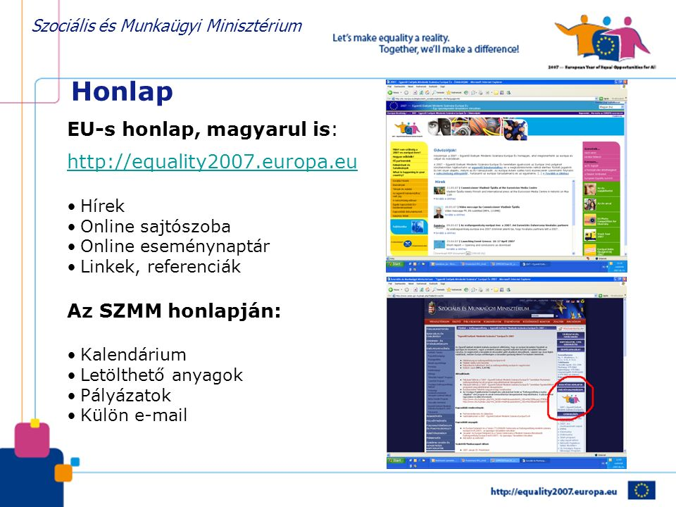 Szociális és Munkaügyi Minisztérium Honlap EU-s honlap, magyarul is: http://equality2007.europa.eu Hírek Online sajtószoba Online eseménynaptár Linkek, referenciák Az SZMM honlapján: Kalendárium Letölthető anyagok Pályázatok Külön e-mail