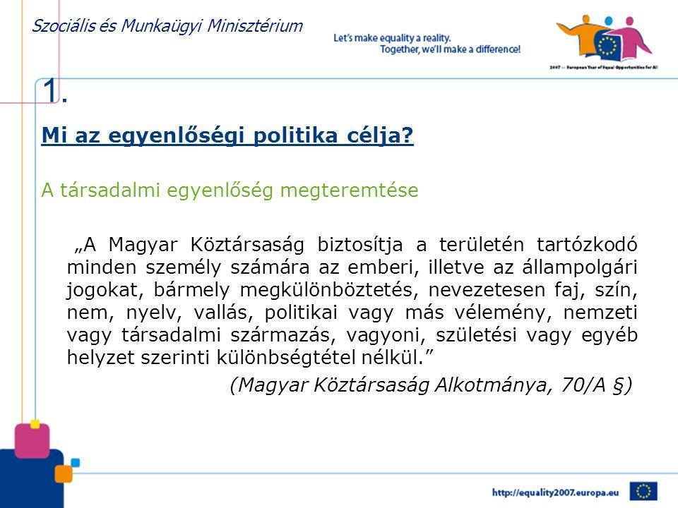 """Szociális és Munkaügyi Minisztérium 1. Mi az egyenlőségi politika célja? A társadalmi egyenlőség megteremtése """"A Magyar Köztársaság biztosítja a terül"""