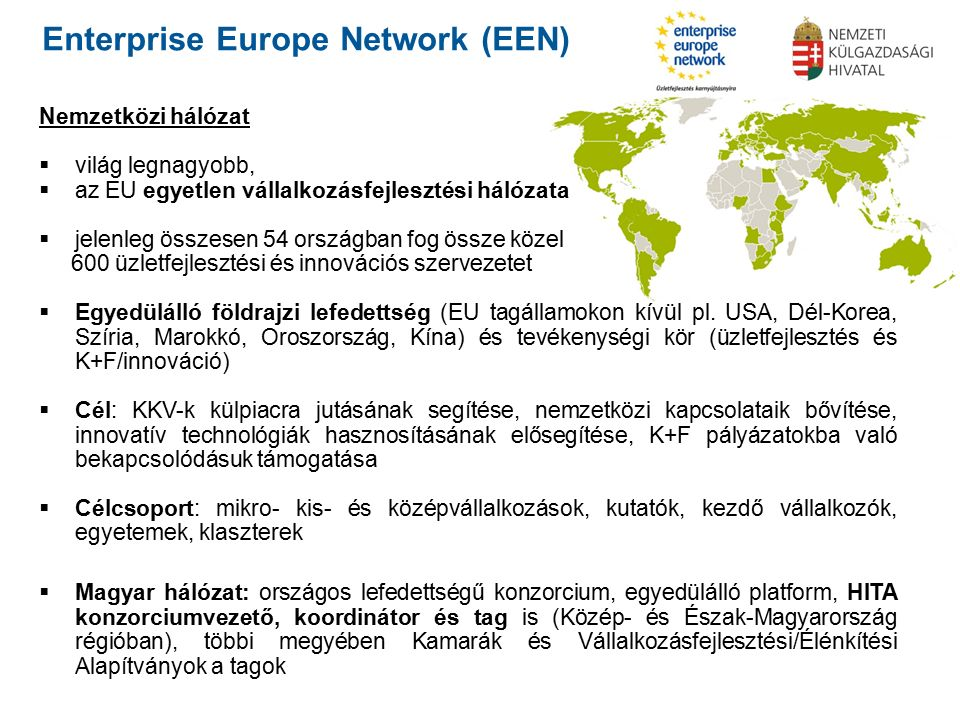 Enterprise Europe Network (EEN) Nemzetközi hálózat  világ legnagyobb,  az EU egyetlen vállalkozásfejlesztési hálózata  jelenleg összesen 54 országban fog össze közel 600 üzletfejlesztési és innovációs szervezetet  Egyedülálló földrajzi lefedettség (EU tagállamokon kívül pl.