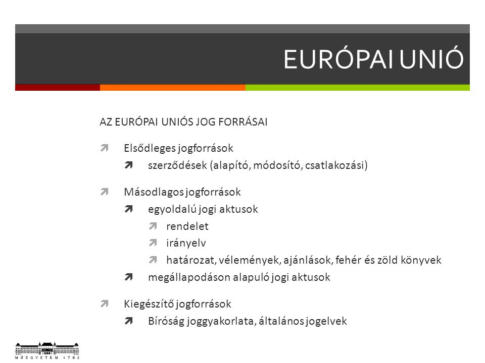 EURÓPAI UNIÓ AZ EURÓPAI UNIÓS JOG FORRÁSAI  Elsődleges jogforrások  szerződések (alapító, módosító, csatlakozási)  Másodlagos jogforrások  egyoldalú jogi aktusok  rendelet  irányelv  határozat, vélemények, ajánlások, fehér és zöld könyvek  megállapodáson alapuló jogi aktusok  Kiegészítő jogforrások  Bíróság joggyakorlata, általános jogelvek