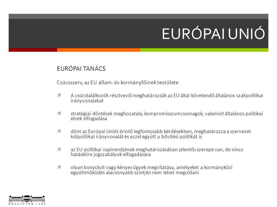 EURÓPAI TANÁCS Csúcsszerv, az EU állam- és kormányfőinek testülete  A csúcstalálkozók résztvevői meghatározzák az EU által követendő általános szakpolitikai irányvonalakat  stratégiai döntések meghozatala, kompromisszumcsomagok, valamint általános politikai elvek elfogadása  dönt az Európai Uniót érintő legfontosabb kérdésekben, meghatározza a szervezet külpolitikai irányvonalát és ezzel együtt a bővítési politikát is  az EU politikai napirendjének meghatározásában jelentős szerepe van, de nincs hatásköre jogszabályok elfogadására  olyan bonyolult vagy kényes ügyek megvitatása, amelyeket a kormányközi együttműködés alacsonyabb szintjén nem lehet megoldani