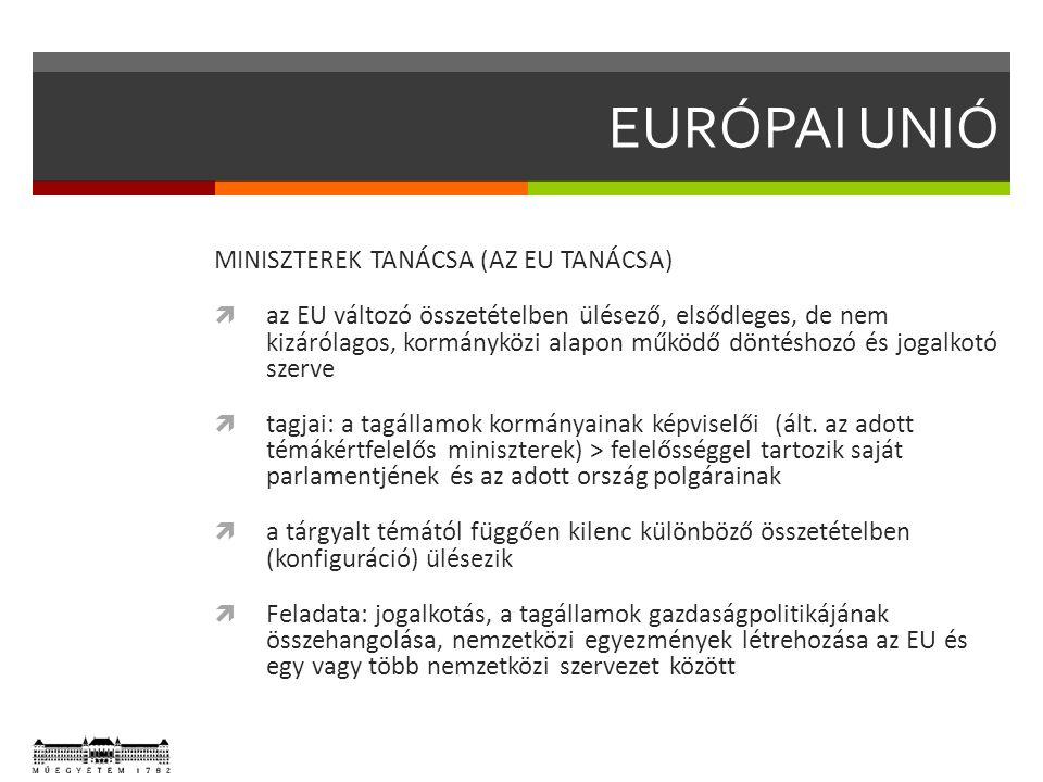 EURÓPAI UNIÓ MINISZTEREK TANÁCSA (AZ EU TANÁCSA)  az EU változó összetételben ülésező, elsődleges, de nem kizárólagos, kormányközi alapon működő döntéshozó és jogalkotó szerve  tagjai: a tagállamok kormányainak képviselői (ált.