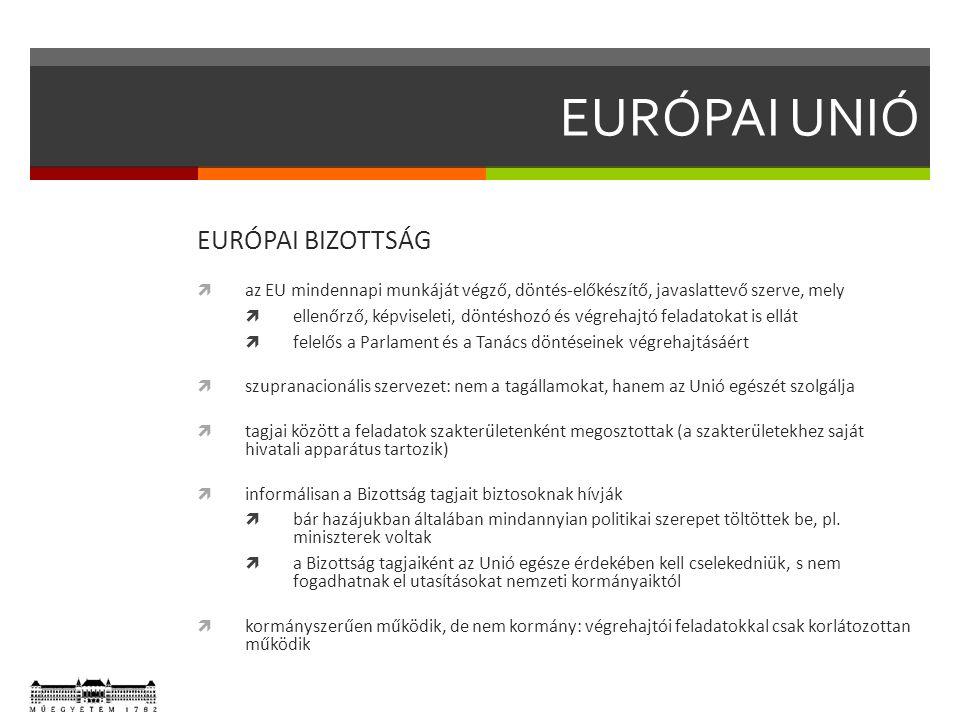 EURÓPAI UNIÓ EURÓPAI BIZOTTSÁG  az EU mindennapi munkáját végző, döntés-előkészítő, javaslattevő szerve, mely  ellenőrző, képviseleti, döntéshozó és végrehajtó feladatokat is ellát  felelős a Parlament és a Tanács döntéseinek végrehajtásáért  szupranacionális szervezet: nem a tagállamokat, hanem az Unió egészét szolgálja  tagjai között a feladatok szakterületenként megosztottak (a szakterületekhez saját hivatali apparátus tartozik)  informálisan a Bizottság tagjait biztosoknak hívják  bár hazájukban általában mindannyian politikai szerepet töltöttek be, pl.
