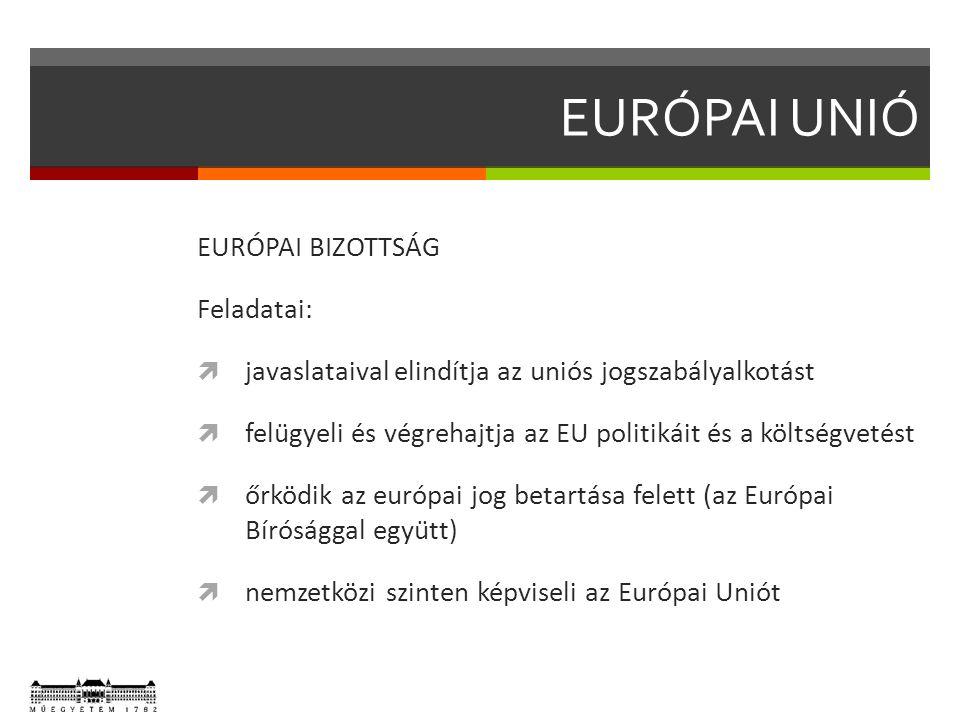 EURÓPAI BIZOTTSÁG Feladatai:  javaslataival elindítja az uniós jogszabályalkotást  felügyeli és végrehajtja az EU politikáit és a költségvetést  őrködik az európai jog betartása felett (az Európai Bírósággal együtt)  nemzetközi szinten képviseli az Európai Uniót