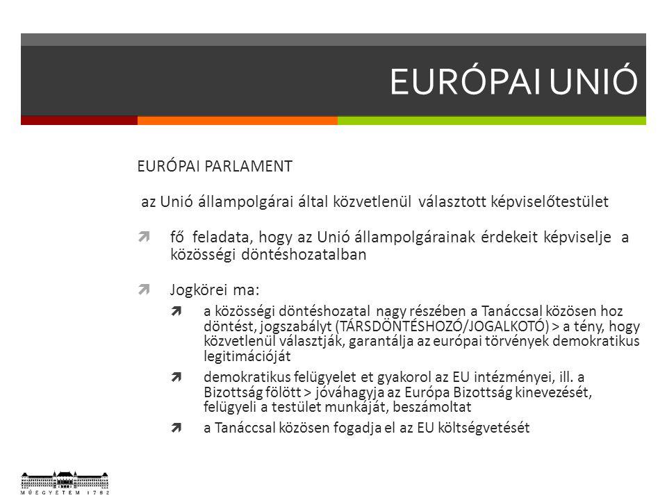 EURÓPAI UNIÓ EURÓPAI PARLAMENT az Unió állampolgárai által közvetlenül választott képviselőtestület  fő feladata, hogy az Unió állampolgárainak érdekeit képviselje a közösségi döntéshozatalban  Jogkörei ma:  a közösségi döntéshozatal nagy részében a Tanáccsal közösen hoz döntést, jogszabályt (TÁRSDÖNTÉSHOZÓ/JOGALKOTÓ) > a tény, hogy közvetlenül választják, garantálja az európai törvények demokratikus legitimációját  demokratikus felügyelet et gyakorol az EU intézményei, ill.
