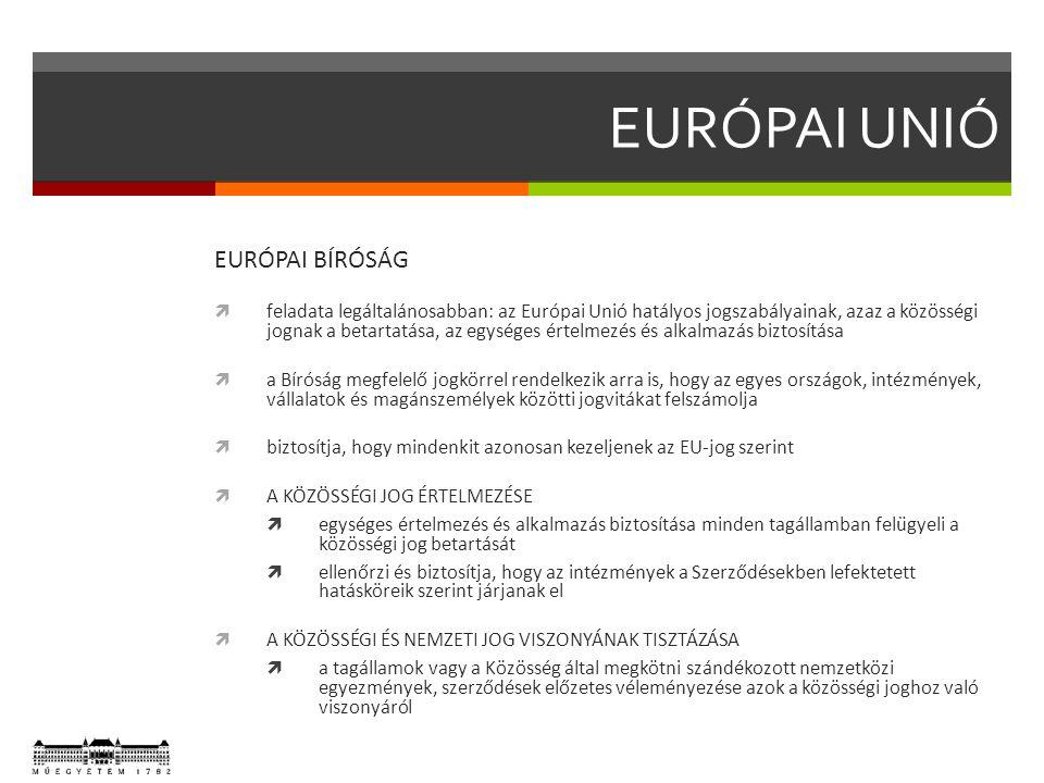 EURÓPAI UNIÓ EURÓPAI BÍRÓSÁG  feladata legáltalánosabban: az Európai Unió hatályos jogszabályainak, azaz a közösségi jognak a betartatása, az egységes értelmezés és alkalmazás biztosítása  a Bíróság megfelelő jogkörrel rendelkezik arra is, hogy az egyes országok, intézmények, vállalatok és magánszemélyek közötti jogvitákat felszámolja  biztosítja, hogy mindenkit azonosan kezeljenek az EU-jog szerint  A KÖZÖSSÉGI JOG ÉRTELMEZÉSE  egységes értelmezés és alkalmazás biztosítása minden tagállamban felügyeli a közösségi jog betartását  ellenőrzi és biztosítja, hogy az intézmények a Szerződésekben lefektetett hatásköreik szerint járjanak el  A KÖZÖSSÉGI ÉS NEMZETI JOG VISZONYÁNAK TISZTÁZÁSA  a tagállamok vagy a Közösség által megkötni szándékozott nemzetközi egyezmények, szerződések előzetes véleményezése azok a közösségi joghoz való viszonyáról