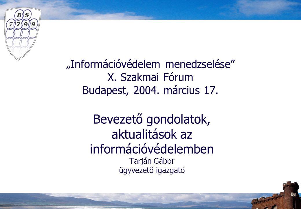 """""""Információvédelem menedzselése"""" X. Szakmai Fórum Budapest, 2004. március 17. Bevezető gondolatok, aktualitások az információvédelemben Tarján Gábor ü"""