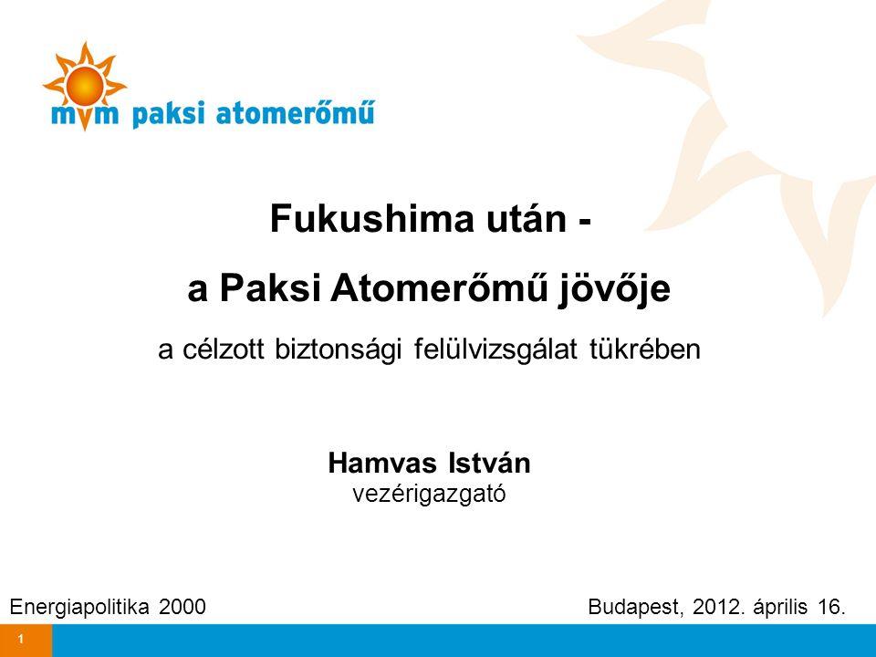 Fukushima után - a Paksi Atomerőmű jövője a célzott biztonsági felülvizsgálat tükrében Hamvas István vezérigazgató Energiapolitika 2000 Budapest, 2012.