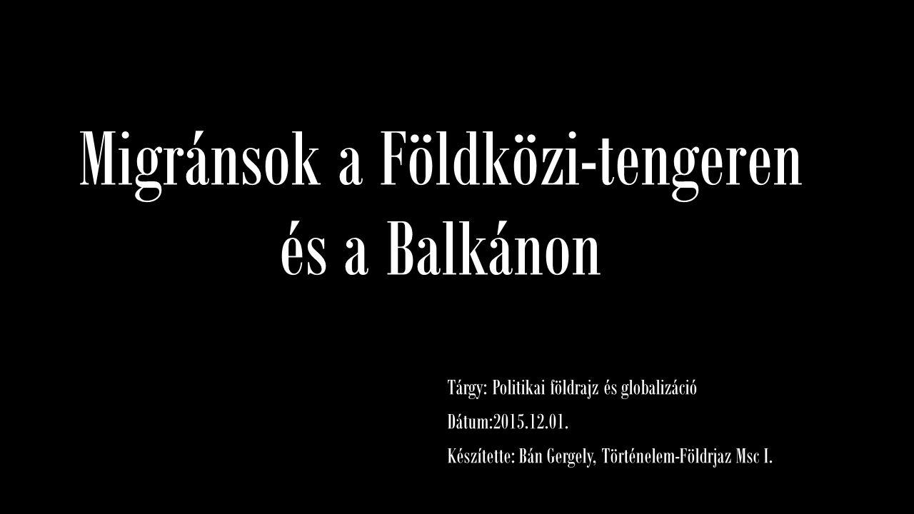 Migránsok a Földközi-tengeren és a Balkánon Tárgy: Politikai földrajz és globalizáció Dátum:2015.12.01. Készítette: Bán Gergely, Történelem-Földrjaz M