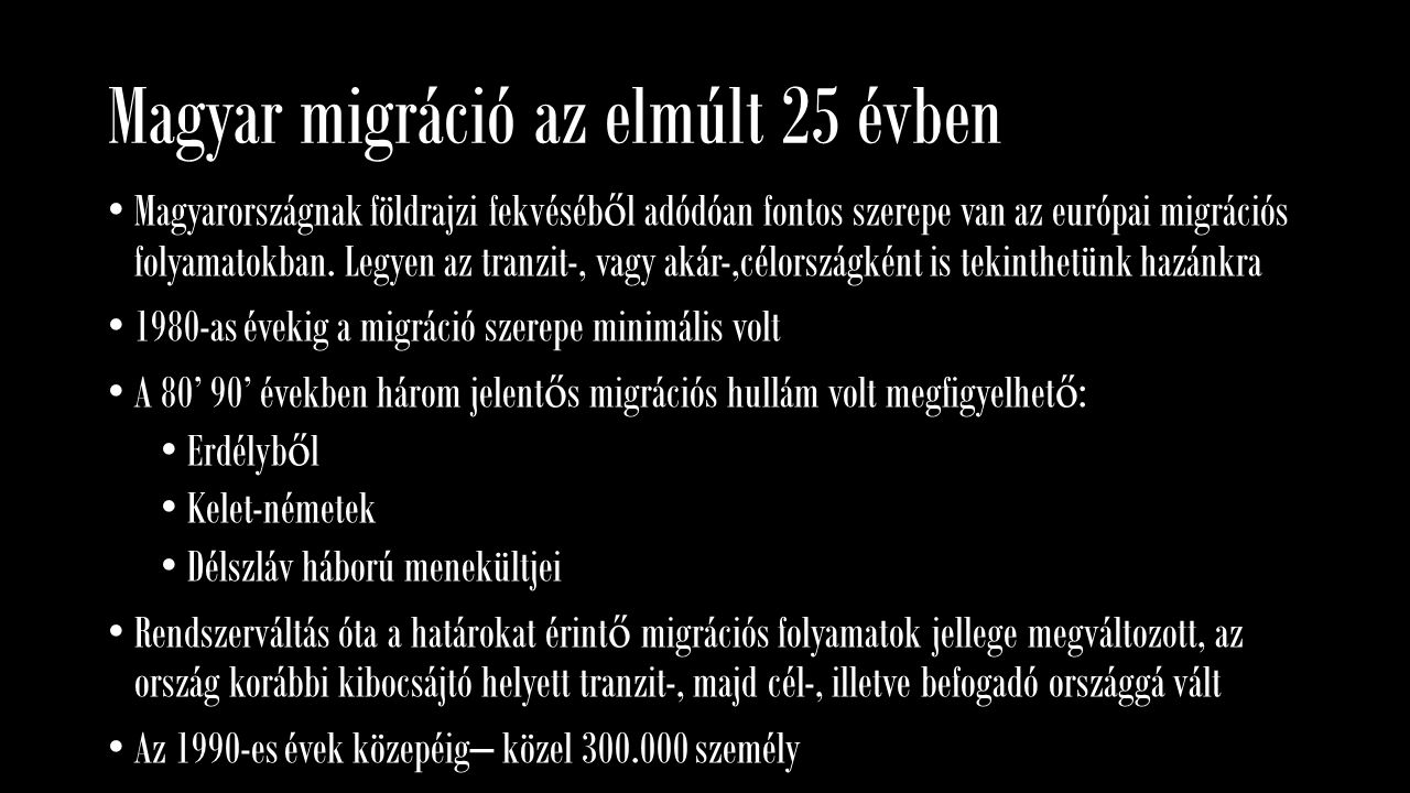 Magyar migráció az elmúlt 25 évben Magyarországnak földrajzi fekvéséb ő l adódóan fontos szerepe van az európai migrációs folyamatokban. Legyen az tra