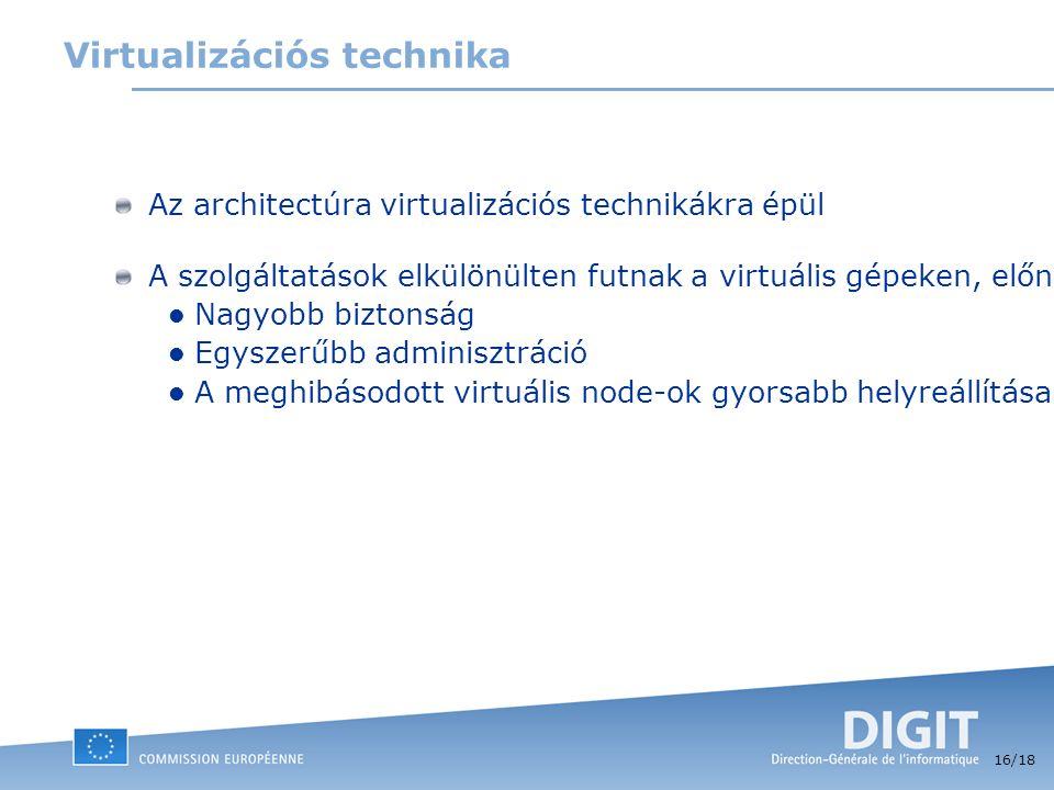 16 /18 Virtualizációs technika Az architectúra virtualizációs technikákra épül A szolgáltatások elkülönülten futnak a virtuális gépeken, előnyők: Nagyobb biztonság Egyszerűbb adminisztráció A meghibásodott virtuális node-ok gyorsabb helyreállítása, fizikai szerverek közötti egyszerűbb migráció.