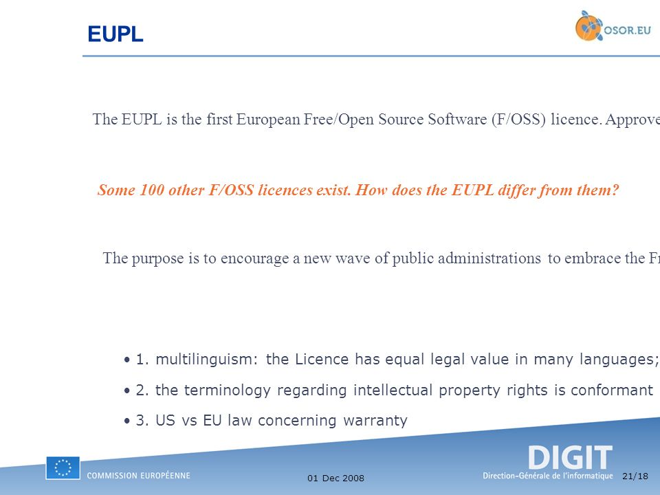 21 /18 01 Dec 2008 EUPL The EUPL is the first European Free/Open Source Software (F/OSS) licence.