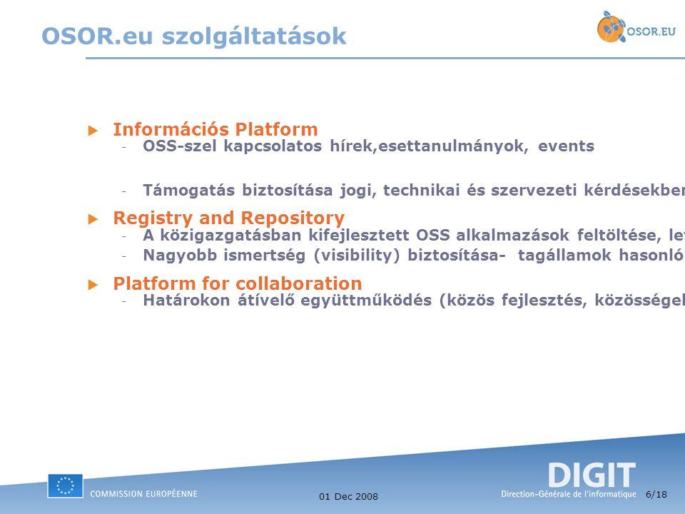 6 /18 01 Dec 2008  Információs Platform - OSS-szel kapcsolatos hírek,esettanulmányok, events - Támogatás biztosítása jogi, technikai és szervezeti kérdésekben - az OSS területén (együttműködés)  Registry and Repository - A közigazgatásban kifejlesztett OSS alkalmazások feltöltése, letöltése, keresése - Nagyobb ismertség (visibility) biztosítása- tagállamok hasonló platformjainak összekötése  Platform for collaboration - Határokon átívelő együttműködés (közös fejlesztés, közösségek) támogatása OSOR.eu szolgáltatások