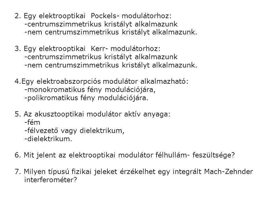 2. Egy elektrooptikai Pockels- modulátorhoz: -centrumszimmetrikus kristályt alkalmazunk -nem centrumszimmetrikus kristályt alkalmazunk. 3. Egy elektro