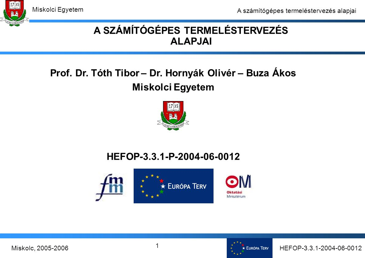 HEFOP-3.3.1-2004-06-0012Miskolc, 2005-2006 Miskolci Egyetem 12 A számítógépes termeléstervezés alapjai Egy projekt-szemléletű termeléstervező rendszer követelmény- elemzésének koncepciója A termelésinformatika integrált alkalmazási rendszerei